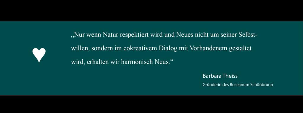 """""""Nur wenn Natur respektiert wird uns Neues nicht um seiner Selbstwillen, sondern im cokreativem Dialog mit Vorhandenem gestaltet wird, erhalten wir harmonisch Neues"""". Barbara Theiss Zitat"""